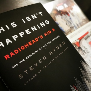 This Isn't Happening: Radiohead's Kid A and the Beginning of the 21st Century by Steven Hyden [Book Review]